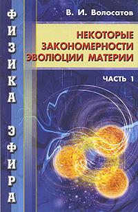 Физика эфира. Часть 1. Некоторые закономерности эволюции материи, В. И. Волосатов