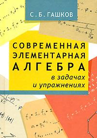 Современная элементарная алгебра в задачах и решениях, С. Б. Гашков