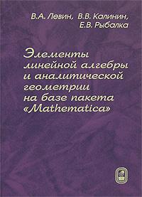 """Элементы линейной алгебры и аналитической геометрии на базе пакета """"Mathematica"""", В. А. Левин, В. В. Калинин, Е. В. Рыбалка"""