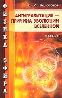 Физика эфира. Часть 2. Антигравитация - причина развития Вселенной, В. И. Волосатов