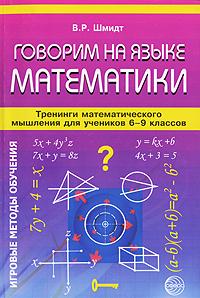 Говорим на языке математики. Тренинги математического мышления для учеников 6-9 классов, В. Р. Шмидт