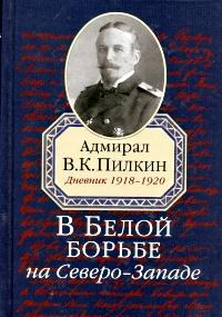 В Белой борьбе на Северо-Западе. Дневник 1918-1920, В. К. Пилкин
