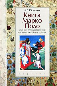 Книга Марко Поло. Записки путешественника, или Имперская космография, А. Г. Юрченко