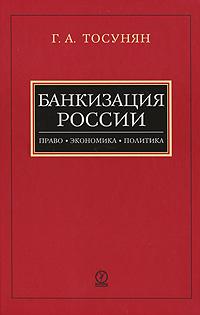 Банкизация России. Право. Экономика. Политика, Г. А. Тосунян
