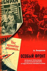 Особый фронт. Немецкая пропаганда на Восточном фронте в годы Второй мировой войны, А. Окороков