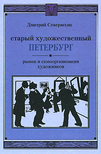 Старый художественный Петербург. Рынок и самоорганизация художников, Дмитрий Северюхин