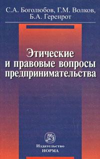 Этические и правовые вопросы предпринимательства, С. А. Боголюбов, Г. М. Волков, Б. А. Геренрот