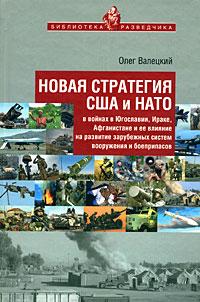 Новая стратегия США и НАТО в войнах в Югославии, Ираке, Афганистане и ее влияние на развитие зарубежных систем вооружения и боеприпасов, Олег Валецкий