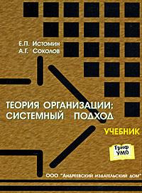 Теория организации. Системный подход, Е. П. Истомин, А. Г. Соколов