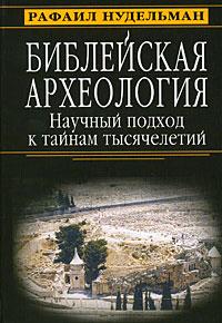 Библейская археология. Научный подход к тайнам тысячелетий, Рафаил Нудельман