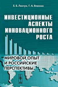 Инвестиционные аспекты инновационного роста. Мировой опыт и российские перспективы, Е. Б. Ленчук, Г. А. Власкин