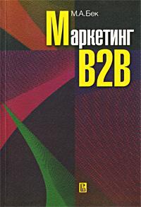Маркетинг B2B. Учебное пособие, М. А. Бек