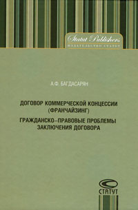 Договор коммерческой концессии (франчайзинг). Гражданско-правовые проблемы заключения договора, А. Ф. Багдасарян