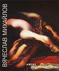 Вячеслав Михайлов. Живопись. Рисунок / Viacheslav Mikhaylov: Painting. Drawing, Михаил Герман