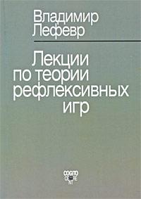 Лекции по теории рефлексивных игр, Владимир Лефевр