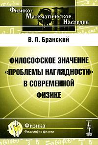 """Философское значение """"проблемы наглядности"""" в современной физике, В. П. Бранский"""