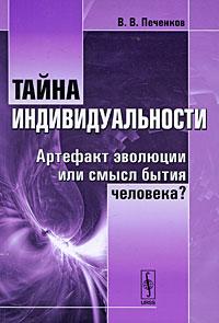 Тайна индивидуальности. Артефакт эволюции или смысл бытия человека?, В. В. Печенков