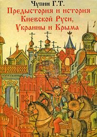 Предыстория и история Киевской Руси, Украины и Крыма, Г. Т. Чупин
