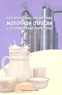 Проектирование предприятий молочной отрасли с основами промстроительства, Л. В. Голубева, Л. Э. Глаголева, В. М. Степанов, Н. А. Тихомирова