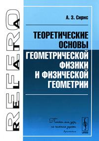 Теоретические основы геометрической физики и физической геометрии, А. З. Сирис