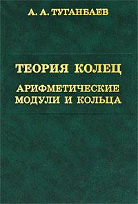 Теория колец. Арифметические модули и кольца, А. А. Туганбаев