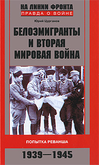 Белоэмигранты и Вторая мировая война. Попытка реванша. 1939-1945, Юрий Цурганов