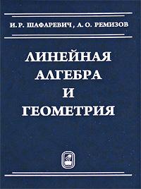 Линейная алгебра и геометрия, И. Р. Шафаревич, А. О. Ремизов