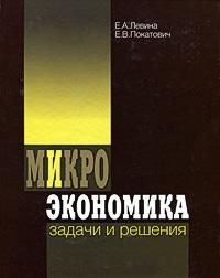 Микроэкономика. Задачи и решения, Е. А. Левина, Е. В. Покатович