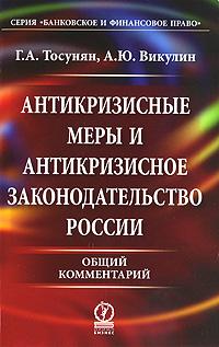 Антикризисные меры и антикризисное законодательство России. Общий комментарий, Г. А. Тосунян, А. Ю. Викулин