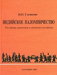 Индийское паломничество. Метафора движения и движение метафоры, И. П. Глушкова