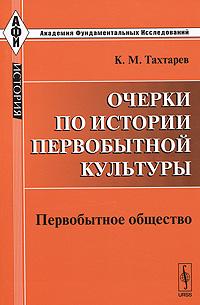Очерки по истории первобытной культуры. Первобытное общество, К. М. Тахтарев