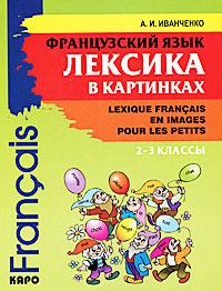 Французский язык. Лексика в картинках. 2-3 классы / Lexique francais en images pour les petits, А. И. Иванченко