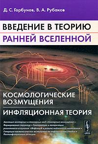 Введение в теорию ранней Вселенной. Космологические возмущения. Инфляционная теория, Д. С. Горбунов, В. А. Рубаков