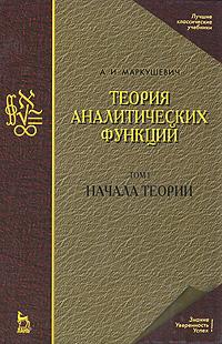 Теория аналитических функций. Начала теории. Том 1, А. И. Маркушевич