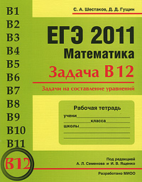 ЕГЭ 2011. Математика. Задача В12. Задачи на составление уравнений. Рабочая тетрадь, В. А. Шестаков, Д. Д. Гущин