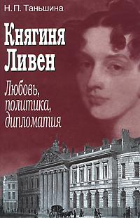 Княгиня Ливен. Любовь, политика, дипломатия, Н. П. Таньшина