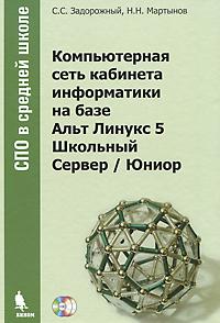 Компьютерная сеть кабинета информатики на базе Альт Линукс 5 Школьный Сервер / Юниор (+ CD-ROM, DVD-ROM), С. С. Задорожный, Н. Н. Мартынов