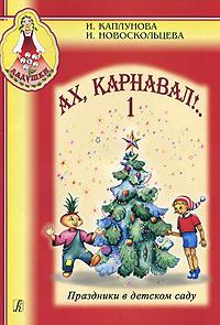 Праздники в детском саду. Ах, карнавал!.. Выпуск 1 (+ CD), И. Каплунова, И. Новоскольцева