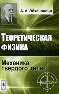 Теоретическая физика. Механика твердого тела, А. А. Эйхенвальд