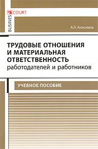 Трудовые отношения и материальная ответственность работодателей и работников, А. Л. Анисимов