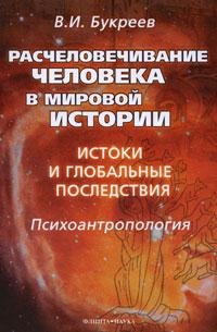 Расчеловечивание человека в мировой истории. Истоки и глобальные последствия, В. И. Букреев