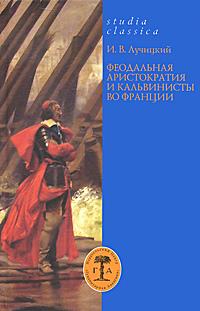 Феодальная аристократия и кальвинисты во Франции, И. В. Лучицкий