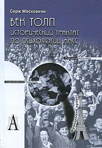 Век толп. Исторический трактат по психологии масс, Серж Московичи