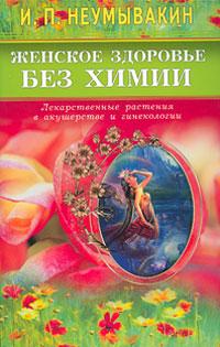 Женское здоровье без химии. Лекарственные растения в акушерстве и гинекологии, И. П. Неумывакин