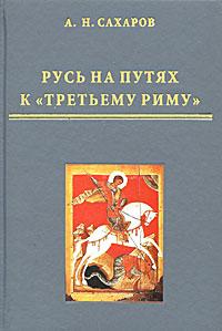 "Русь на путях к ""Третьему Риму"", А. Н. Сахаров"