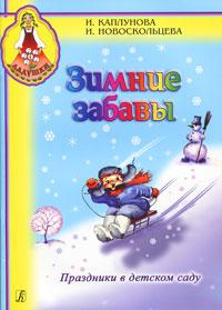 Зимние забавы. Праздники в детском саду, И. Каплунова, И. Новоскольцева