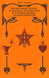 Воспитание детей и научная астрология в учении ордена розенкрейцеров, Макс Гендель