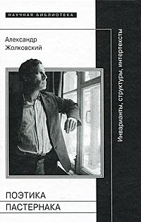 Поэтика Пастернака. Инварианты, структуры, интертексты, Александр Жолковский