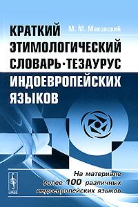 Краткий этимологический словарь-тезаурус индоевропейских языков, М. М. Маковский