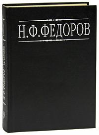 Н. Ф. Федоров. Собрание сочинений в 4 томах. Том 1, Н. Ф. Федоров